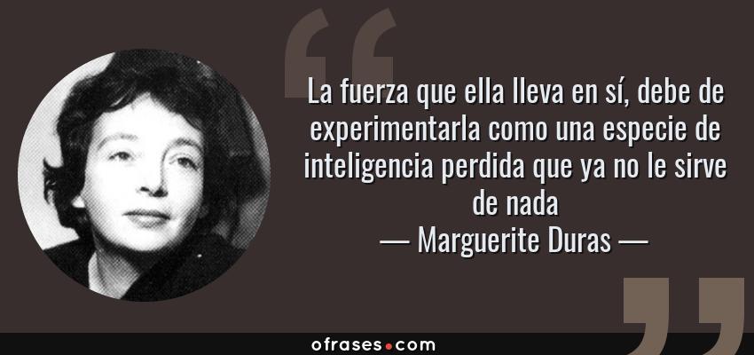 Frases de Marguerite Duras - La fuerza que ella lleva en sí, debe de experimentarla como una especie de inteligencia perdida que ya no le sirve de nada