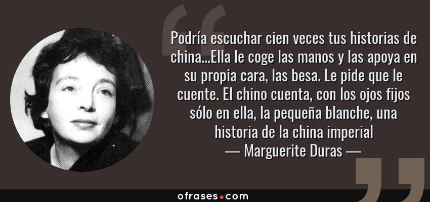 Frases de Marguerite Duras - Podría escuchar cien veces tus historias de china...Ella le coge las manos y las apoya en su propia cara, las besa. Le pide que le cuente. El chino cuenta, con los ojos fijos sólo en ella, la pequeña blanche, una historia de la china imperial