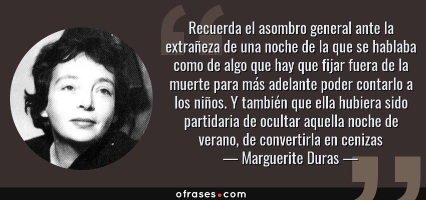 Frases de Marguerite Duras - Recuerda el asombro general ante la extrañeza de una noche de la que se hablaba como de algo que hay que fijar fuera de la muerte para más adelante poder contarlo a los niños. Y también que ella hubiera sido partidaria de ocultar aquella noche de verano, de convertirla en cenizas