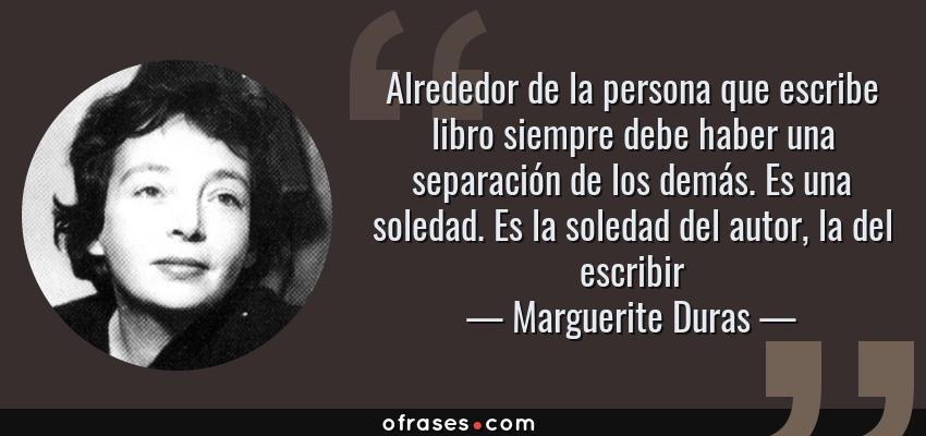 Frases de Marguerite Duras - Alrededor de la persona que escribe libro siempre debe haber una separación de los demás. Es una soledad. Es la soledad del autor, la del escribir