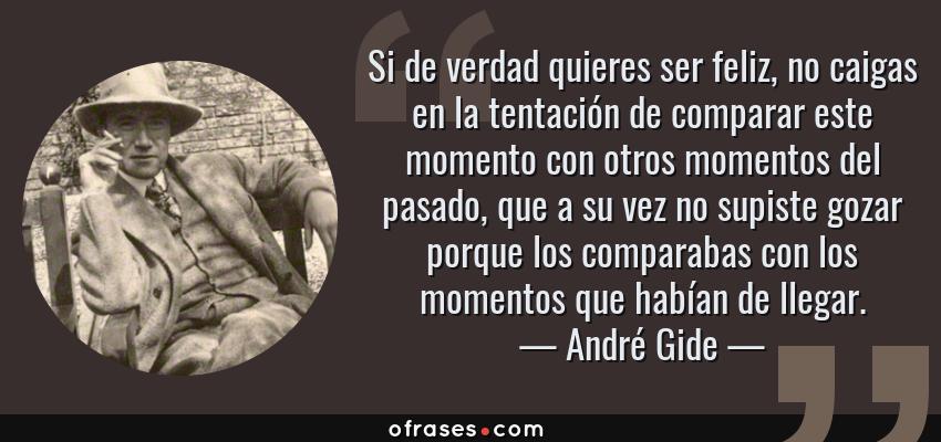 Frases de André Gide - Si de verdad quieres ser feliz, no caigas en la tentación de comparar este momento con otros momentos del pasado, que a su vez no supiste gozar porque los comparabas con los momentos que habían de llegar.