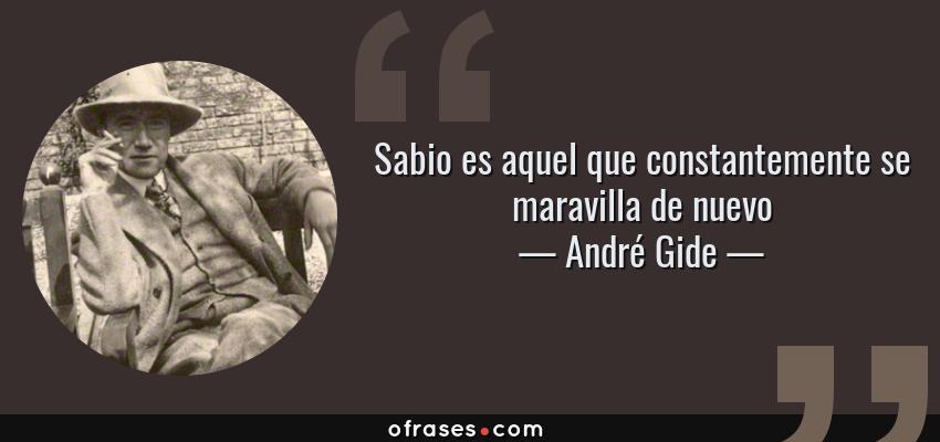 Frases de André Gide - Sabio es aquel que constantemente se maravilla de nuevo