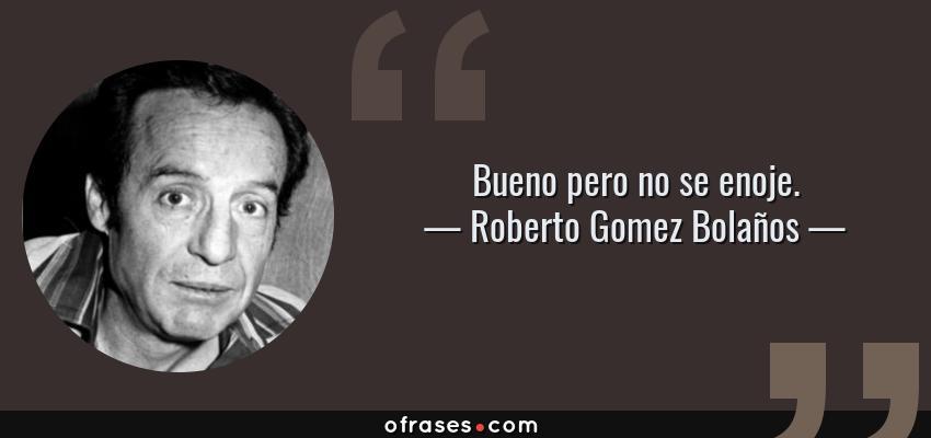 Frases de Roberto Gomez Bolaños - Bueno pero no se enoje.