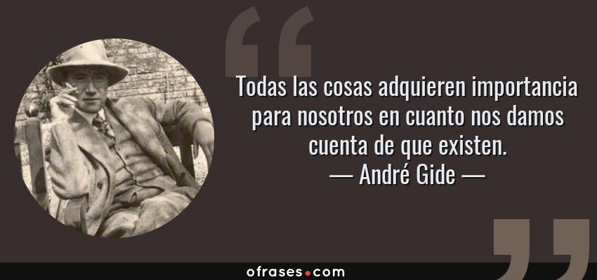 Frases de André Gide - Todas las cosas adquieren importancia para nosotros en cuanto nos damos cuenta de que existen.