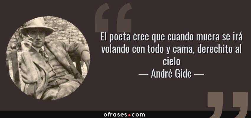 Frases de André Gide - El poeta cree que cuando muera se irá volando con todo y cama, derechito al cielo