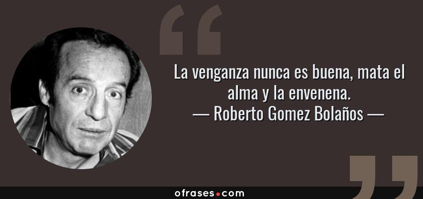 Frases de Roberto Gomez Bolaños - La venganza nunca es buena, mata el alma y la envenena.