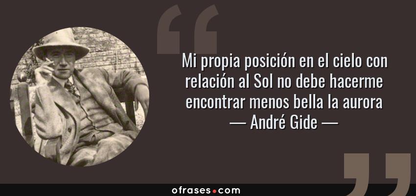 Frases de André Gide - Mi propia posición en el cielo con relación al Sol no debe hacerme encontrar menos bella la aurora