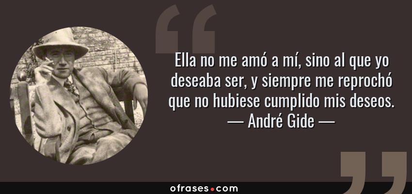 Frases de André Gide - Ella no me amó a mí, sino al que yo deseaba ser, y siempre me reprochó que no hubiese cumplido mis deseos.