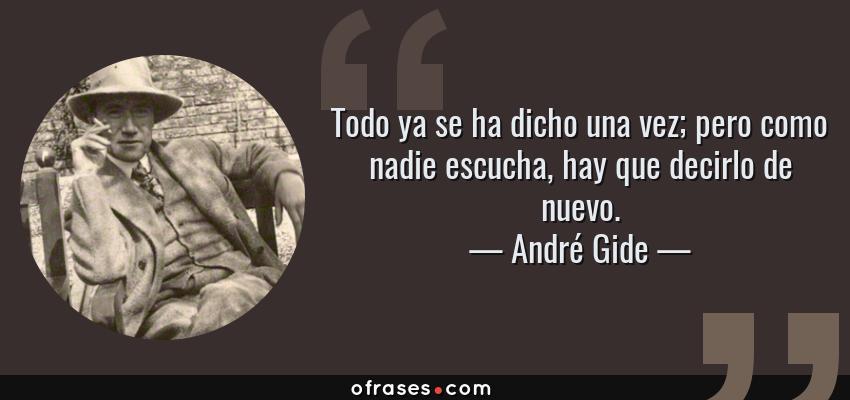 Frases de André Gide - Todo ya se ha dicho una vez; pero como nadie escucha, hay que decirlo de nuevo.
