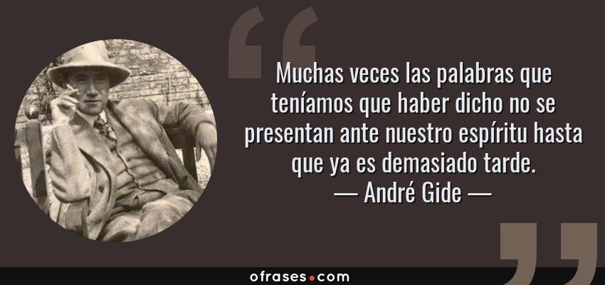 Frases de André Gide - Muchas veces las palabras que teníamos que haber dicho no se presentan ante nuestro espíritu hasta que ya es demasiado tarde.