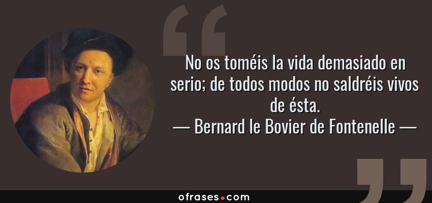 Frases de Bernard le Bovier de Fontenelle - No os toméis la vida demasiado en serio; de todos modos no saldréis vivos de ésta.