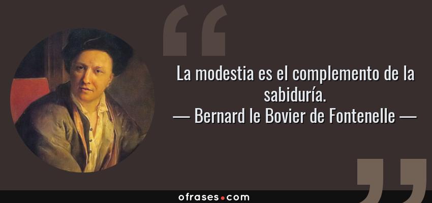 Frases de Bernard le Bovier de Fontenelle - La modestia es el complemento de la sabiduría.