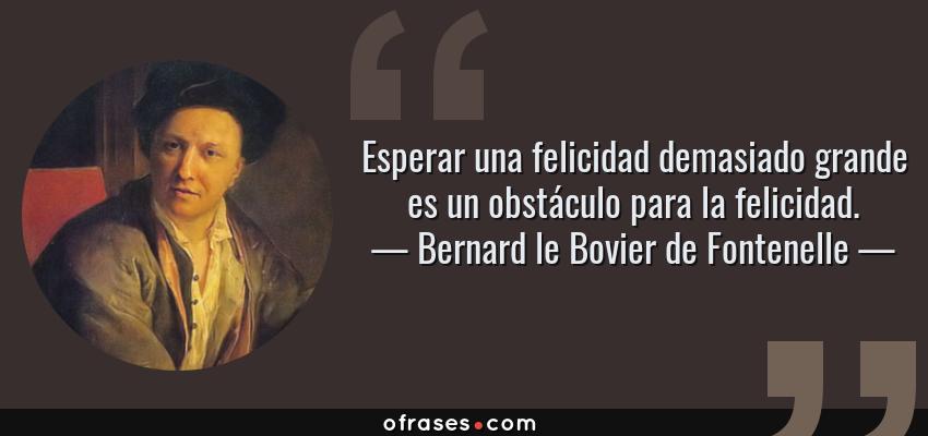 Frases de Bernard le Bovier de Fontenelle - Esperar una felicidad demasiado grande es un obstáculo para la felicidad.