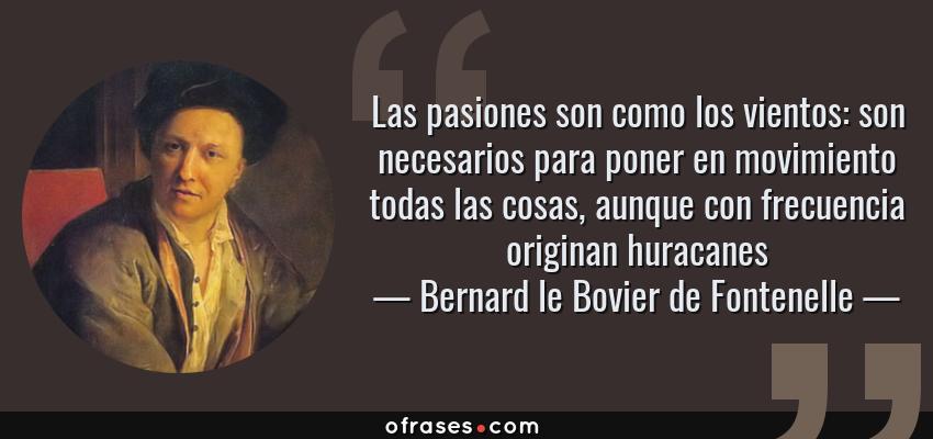 Frases de Bernard le Bovier de Fontenelle - Las pasiones son como los vientos: son necesarios para poner en movimiento todas las cosas, aunque con frecuencia originan huracanes