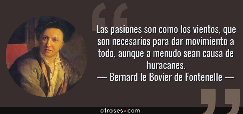Frases de Bernard le Bovier de Fontenelle - Las pasiones son como los vientos, que son necesarios para dar movimiento a todo, aunque a menudo sean causa de huracanes.