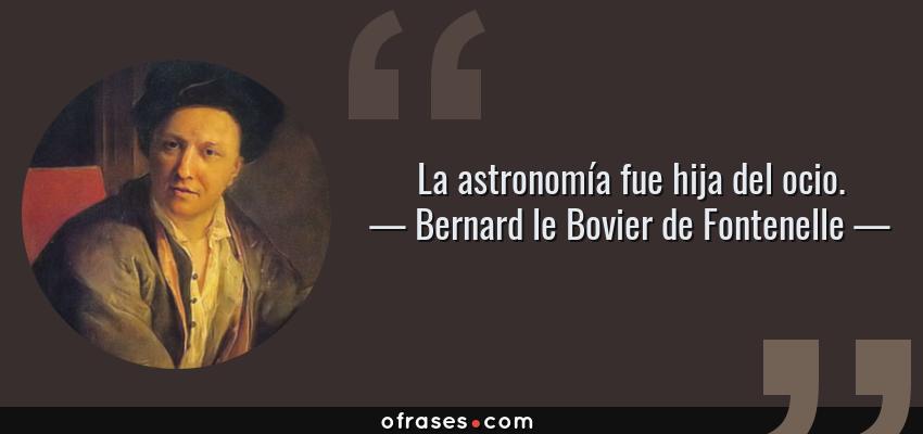 Frases de Bernard le Bovier de Fontenelle - La astronomía fue hija del ocio.