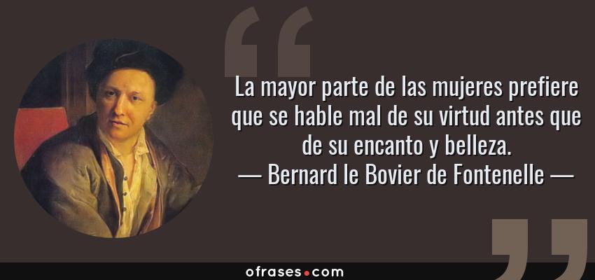 Frases de Bernard le Bovier de Fontenelle - La mayor parte de las mujeres prefiere que se hable mal de su virtud antes que de su encanto y belleza.