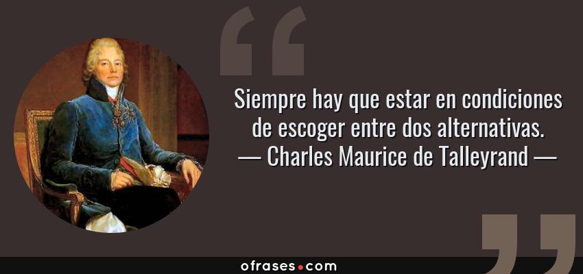 Frases de Charles Maurice de Talleyrand - Siempre hay que estar en condiciones de escoger entre dos alternativas.