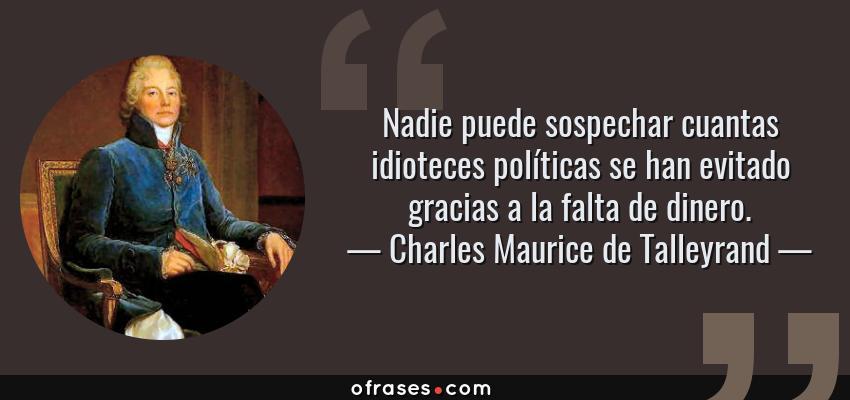 Frases de Charles Maurice de Talleyrand - Nadie puede sospechar cuantas idioteces políticas se han evitado gracias a la falta de dinero.