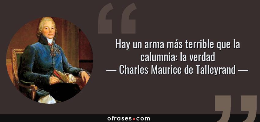 Frases de Charles Maurice de Talleyrand - Hay un arma más terrible que la calumnia: la verdad