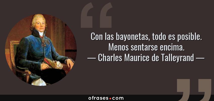 Frases de Charles Maurice de Talleyrand - Con las bayonetas, todo es posible. Menos sentarse encima.