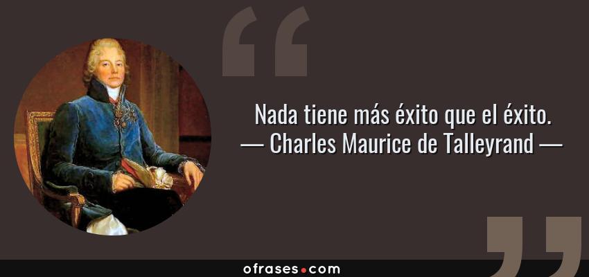 Frases de Charles Maurice de Talleyrand - Nada tiene más éxito que el éxito.