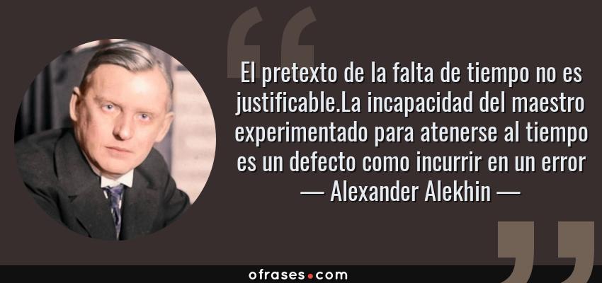 Frases de Alexander Alekhin - El pretexto de la falta de tiempo no es justificable.La incapacidad del maestro experimentado para atenerse al tiempo es un defecto como incurrir en un error