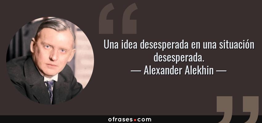 Frases de Alexander Alekhin - Una idea desesperada en una situación desesperada.