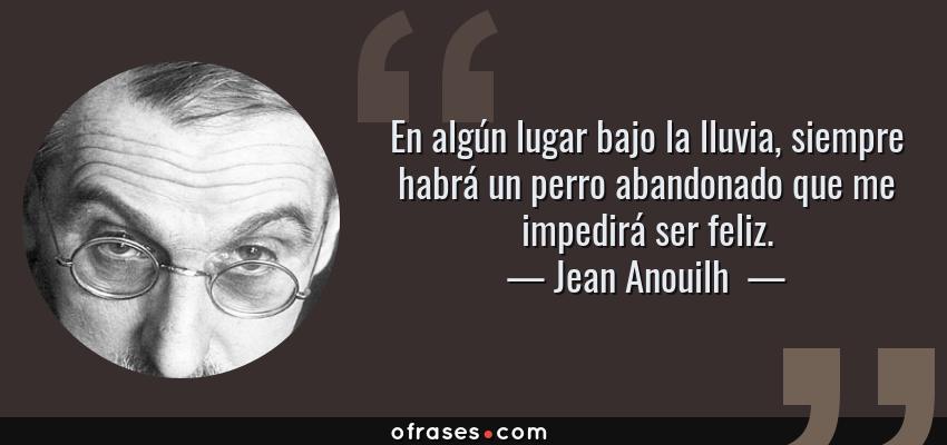 Frases de Jean Anouilh  - En algún lugar bajo la lluvia, siempre habrá un perro abandonado que me impedirá ser feliz.
