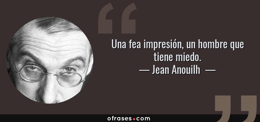 Frases de Jean Anouilh  - Una fea impresión, un hombre que tiene miedo.