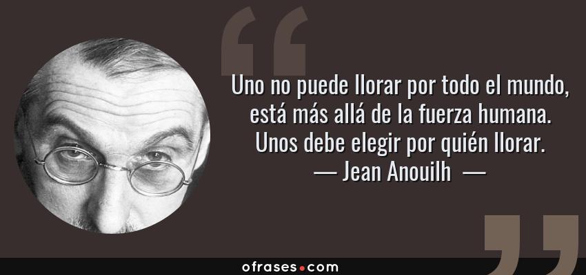 Frases de Jean Anouilh  - Uno no puede llorar por todo el mundo, está más allá de la fuerza humana. Unos debe elegir por quién llorar.