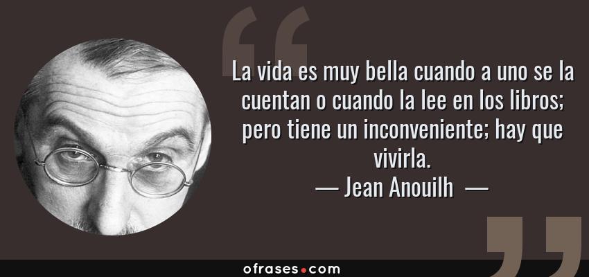 Frases de Jean Anouilh  - La vida es muy bella cuando a uno se la cuentan o cuando la lee en los libros; pero tiene un inconveniente; hay que vivirla.