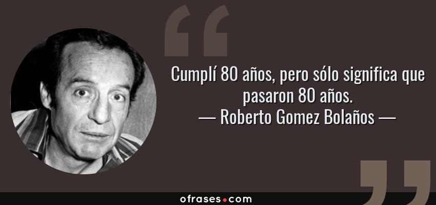 Frases de Roberto Gomez Bolaños - Cumplí 80 años, pero sólo significa que pasaron 80 años.