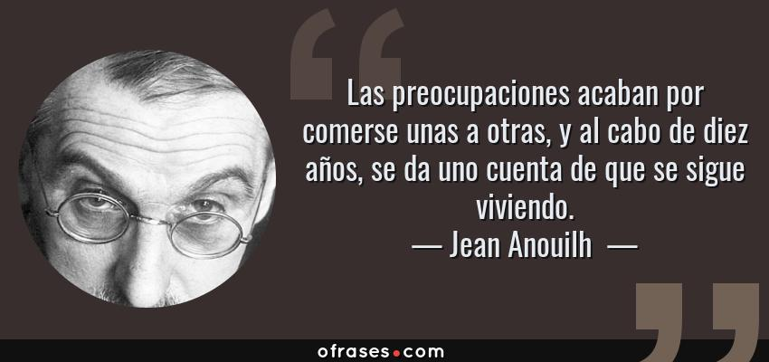 Frases de Jean Anouilh  - Las preocupaciones acaban por comerse unas a otras, y al cabo de diez años, se da uno cuenta de que se sigue viviendo.