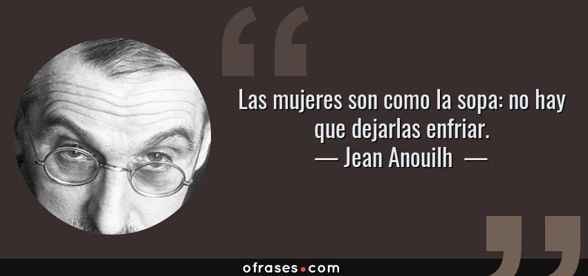 Frases de Jean Anouilh  - Las mujeres son como la sopa: no hay que dejarlas enfriar.