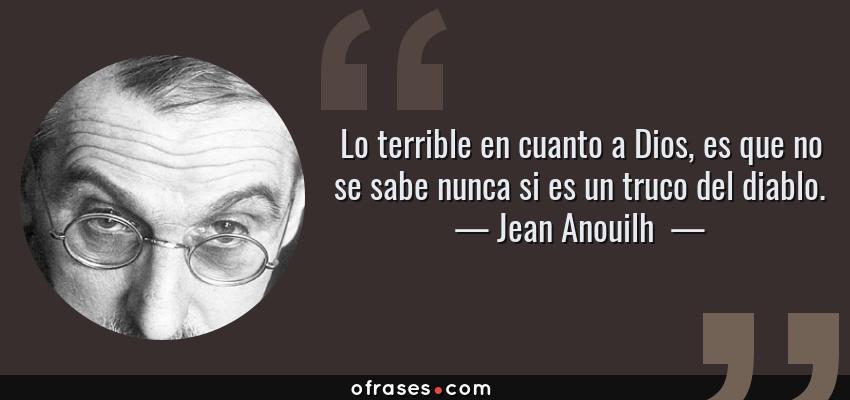 Frases de Jean Anouilh  - Lo terrible en cuanto a Dios, es que no se sabe nunca si es un truco del diablo.