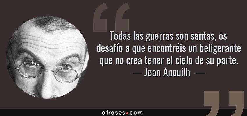 Frases de Jean Anouilh  - Todas las guerras son santas, os desafío a que encontréis un beligerante que no crea tener el cielo de su parte.