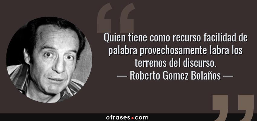 Frases de Roberto Gomez Bolaños - Quien tiene como recurso facilidad de palabra provechosamente labra los terrenos del discurso.