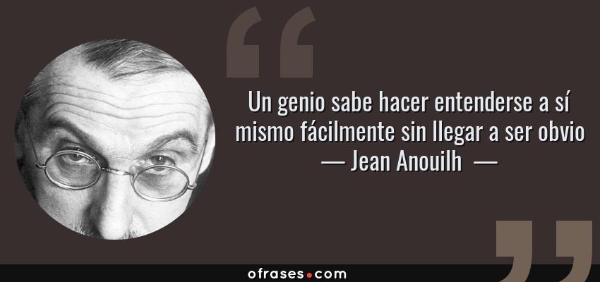 Frases de Jean Anouilh  - Un genio sabe hacer entenderse a sí mismo fácilmente sin llegar a ser obvio