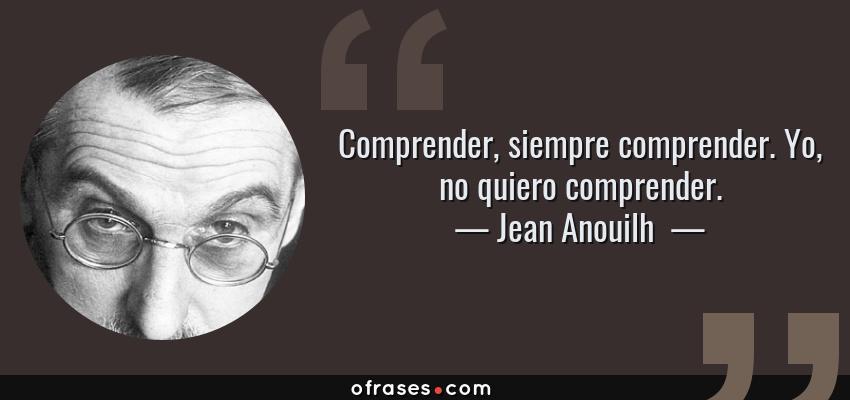 Frases de Jean Anouilh  - Comprender, siempre comprender. Yo, no quiero comprender.
