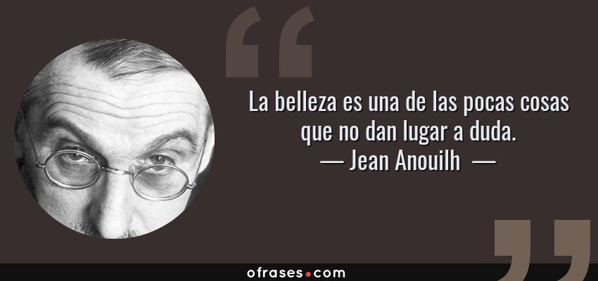 Jean Anouilh La Belleza Es Una De Las Pocas Cosas Que No