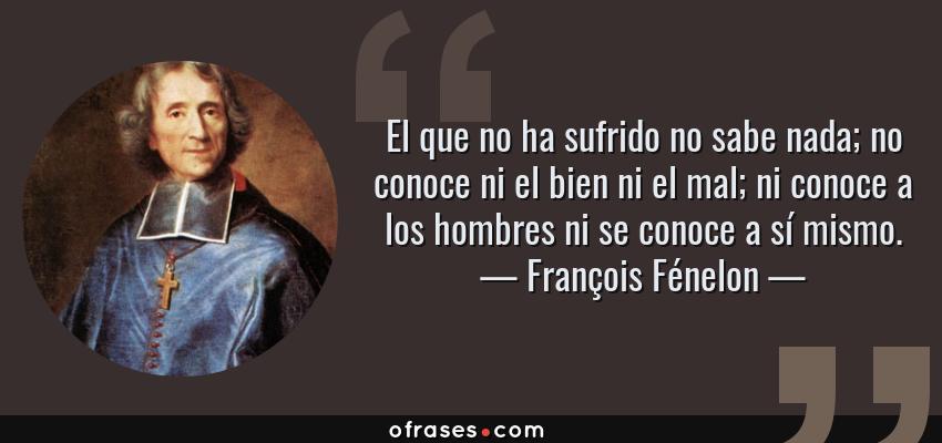 Frases de François Fénelon - El que no ha sufrido no sabe nada; no conoce ni el bien ni el mal; ni conoce a los hombres ni se conoce a sí mismo.