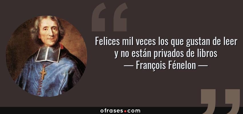 Frases de François Fénelon - Felices mil veces los que gustan de leer y no están privados de libros