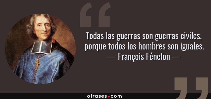 Frases de François Fénelon - Todas las guerras son guerras civiles, porque todos los hombres son iguales.