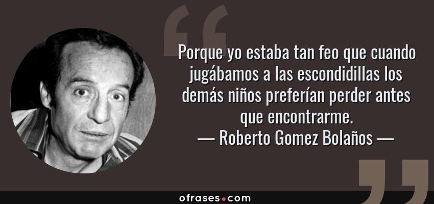 Frases de Roberto Gomez Bolaños - Porque yo estaba tan feo que cuando jugábamos a las escondidillas los demás niños preferían perder antes que encontrarme.