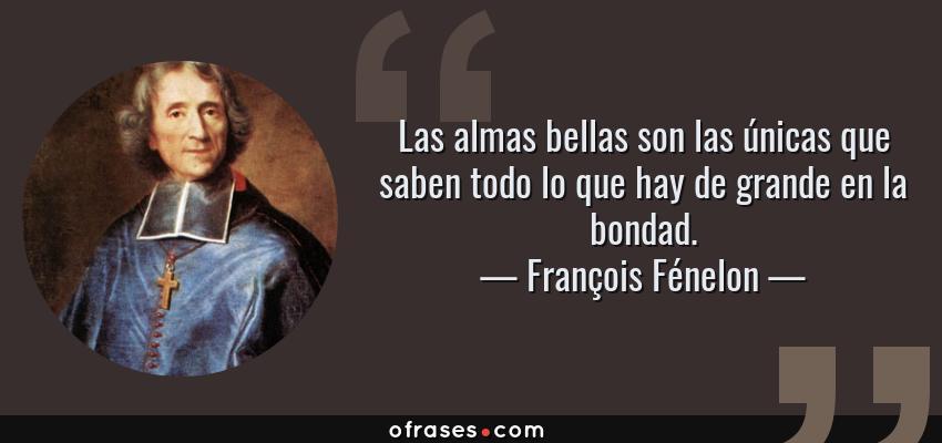 Frases de François Fénelon - Las almas bellas son las únicas que saben todo lo que hay de grande en la bondad.