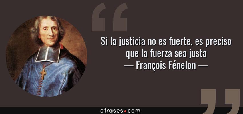 Frases de François Fénelon - Si la justicia no es fuerte, es preciso que la fuerza sea justa