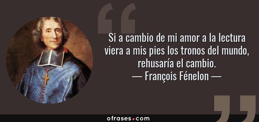 Frases de François Fénelon - Si a cambio de mi amor a la lectura viera a mis pies los tronos del mundo, rehusaría el cambio.