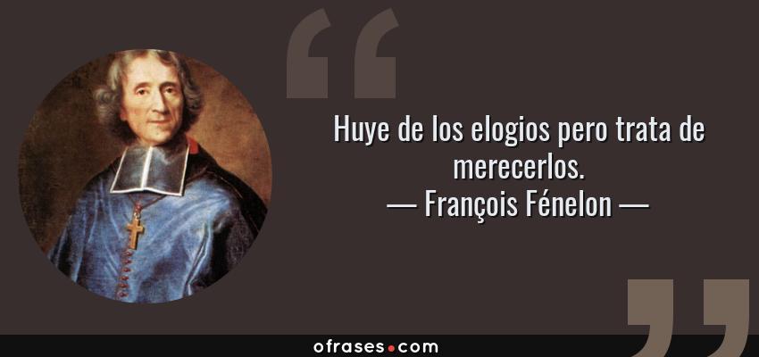 Frases de François Fénelon - Huye de los elogios pero trata de merecerlos.