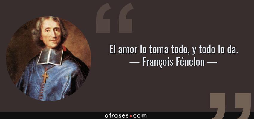 Frases de François Fénelon - El amor lo toma todo, y todo lo da.